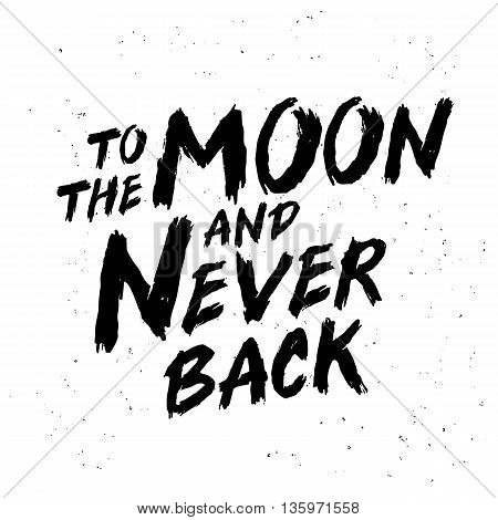 To the moon and never back. Trend calligraphy. Vector illustration on white background. Motivation quote. Excellent print on a T-shirt or a postcard. Brush painted letters