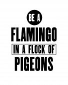 Inspiring Motivation Quote With Text Be A Flamingo In A Flock Of Pigeons. Vector Typography Poster A poster