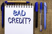 Writing Note Showing  Bad Credit Question. Business Photo Showcasing Low Credit Finance Economic Bud poster