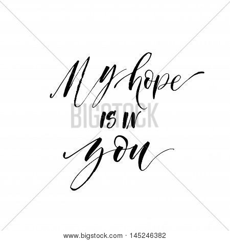 My hope is in you card. Hand drawn inspiration phrase. Ink illustration. Modern brush calligraphy. Isolated on white background.