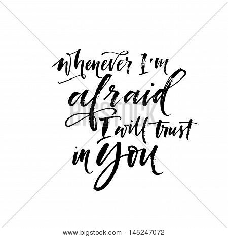 Whenever I'm afraid I will trust in you phrase. Hand drawn inspirational lettering. Ink illustration. Modern brush calligraphy. Isolated on white background.
