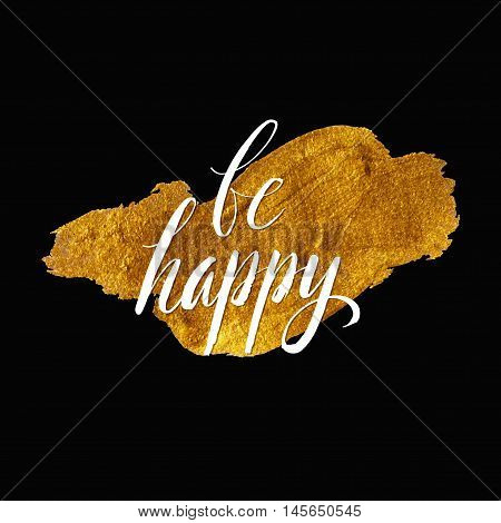 Metallic foil shining calligraphy  Be Happy poster. Vector Gold Print Paint Stain Design