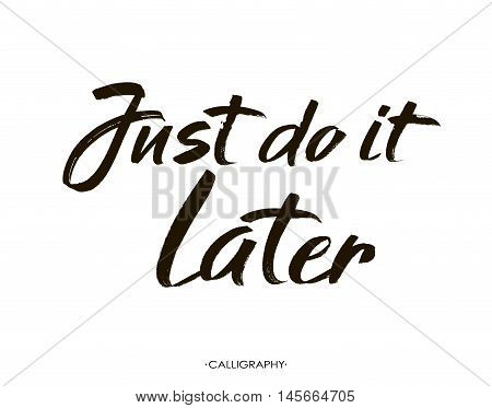 Just do it later. Hand drawn typography poster. T shirt hand lettered calligraphic design. Black modern lettering isolated on white background.