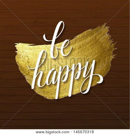 Metallic foil shining calligraphy Be Happy poster. Vector Gold Print Paint Stain Design on Wood Background.