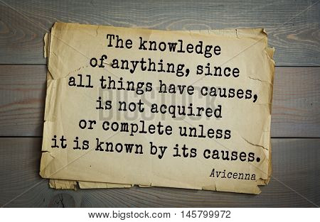 Aphorism by Avicenna (980-1037), a Persian scholar and doctor.The knowledge of anything, since all things have causes, is not acquired or complete unless it is known by its causes.