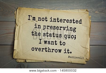 Aphorism by Machiavelli (1469-1527), Italian thinker, philosopher, writer, politician. I'm not interested in preserving the status quo; I want to overthrow it.