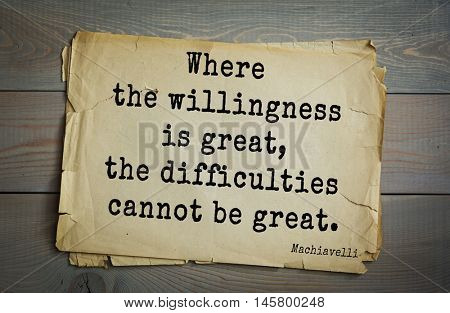 Aphorism by Machiavelli (1469-1527), Italian thinker, philosopher, writer, politician. Where the willingness is great, the difficulties cannot be great.
