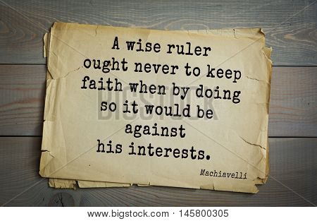 Aphorism by Machiavelli (1469-1527), Italian thinker, philosopher, writer, politician. A wise ruler ought never to keep faith when by doing so it would be against his interests.