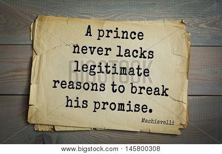 Aphorism by Machiavelli (1469-1527), Italian thinker, philosopher, writer, politician. A prince never lacks legitimate reasons to break his promise.