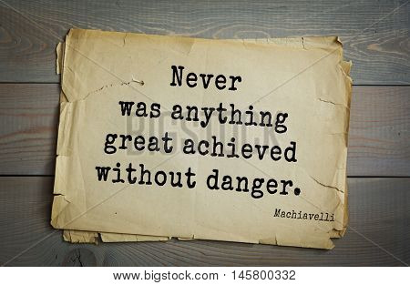 Aphorism by Machiavelli (1469-1527), Italian thinker, philosopher, writer, politician. Never was anything great achieved without danger.