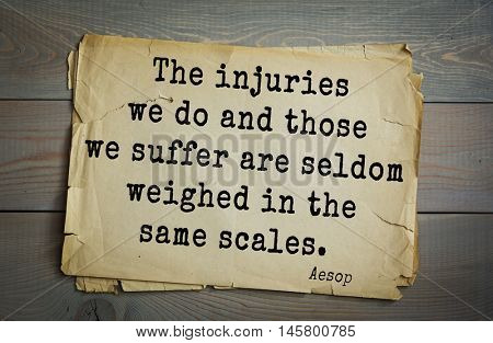 Aphorism by Aesop,  ancient Greek poet and fabulist. The injuries we do and those we suffer are seldom weighed in the same scales.