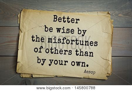 Aphorism by Aesop,  ancient Greek poet and fabulist. Better be wise by the misfortunes of others than by your own.
