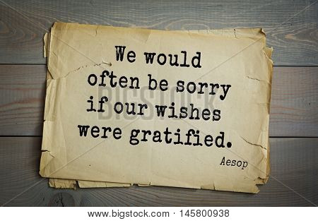Aphorism by Aesop,  ancient Greek poet and fabulist. We would often be sorry if our wishes were gratified.