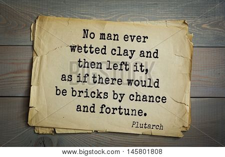 Aphorism by Plutarch, greek philosopher, biographer, moralist. No man ever wetted clay and then left it, as if there would be bricks by chance and fortune.