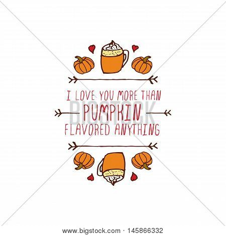 Hand-sketched typographic element with pumpkins, hearts, pumpkin spice latte and text on white background. I love you more than pumpkin flavored anything