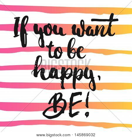 If you want to be happy, Be - hand drawn lettering phrase, isolated on the white background with colorful sketch element. Fun brush ink inscription for photo overlays, greeting card or poster design.
