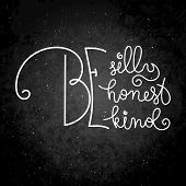 Be Silly, Be Honest, Be Kind. Hand Written Calligraphy Quote Motivation For Life And Happiness. For  poster