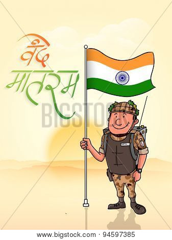 Happy Indian soldier holding national flag with Hindi Text Vande Mataram (I praise thee, Mother) for Independence Day celebration.