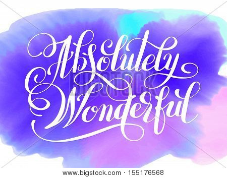 Absolutely Wonderful hand lettering inscription typography poster on watercolor backgruond, conceptual handwritten phrase, modern calligraphy vector illustration