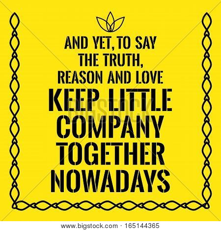 Motivational quote. And yet to say the truth reason and love keep little company together nowadays. On yellow background.