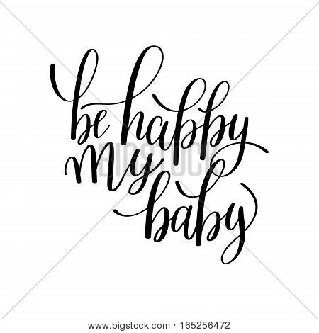 be happy my baby black and white hand written lettering phrase about love to valentines day design poster, greeting card, photo album, banner, calligraphy text vector illustration