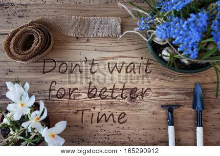 English Quote Dont Wait For Better Time. Spring Flowers Like Grape Hyacinth And Crocus. Gardening Tools Like Rake And Shovel. Hemp Fabric Ribbon. Aged Wooden Background
