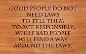 Постер, плакат: Good people do not need laws to tell them to act responsibly while bad people will find a way aroun