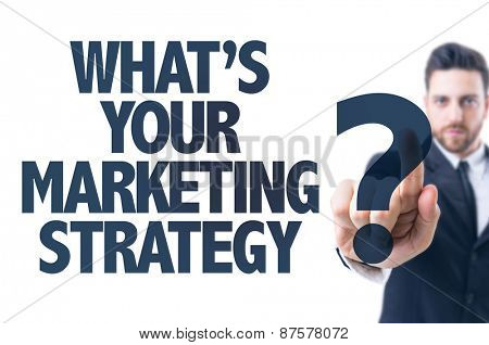 Business man pointing the text: Whats Your Marketing Strategy?