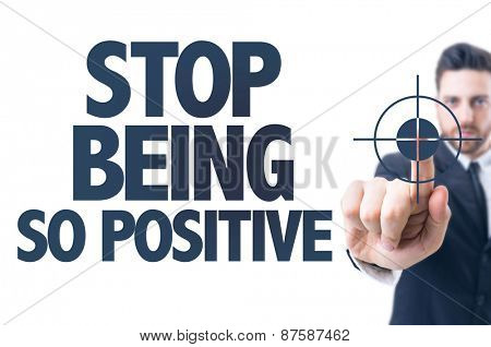 Business man pointing the text: Stop Being So Positive