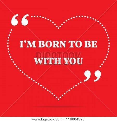 Inspirational Love Quote. I'm Born To Be With You.
