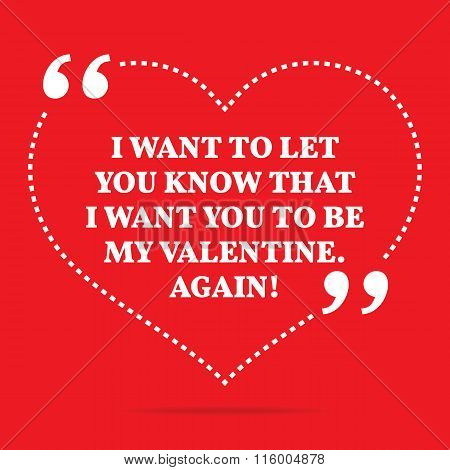 Inspirational Love Quote. I Want To Let You Know That I Want You To Be My Valentine. Again!