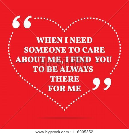 Inspirational Love Quote. When I Need Someone To Care About Me, I Find You To Be Always There For Me