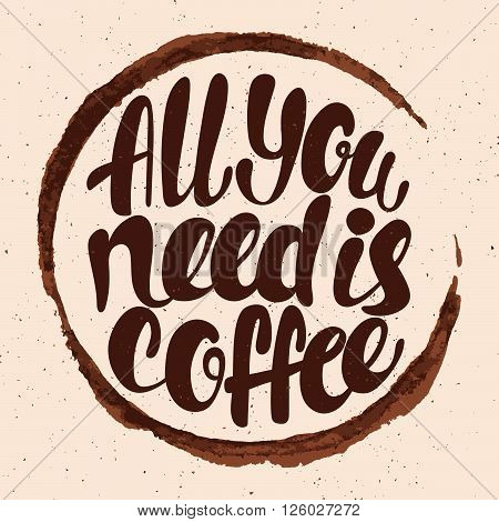 All you need is coffee lettering. Hand written All you need is coffee poster. Modern hand lettering. Trace from a cup of coffee. Vector illustration