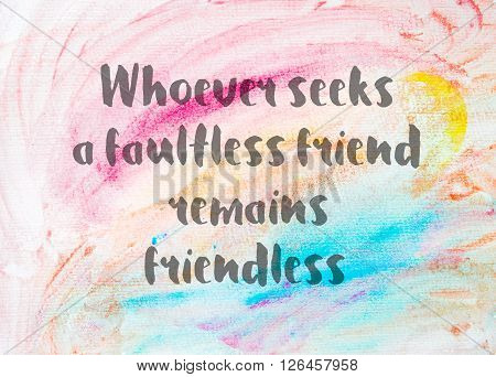 Whoever seeks a faultless friend remains friendless. Inspirational quote over abstract water color textured background