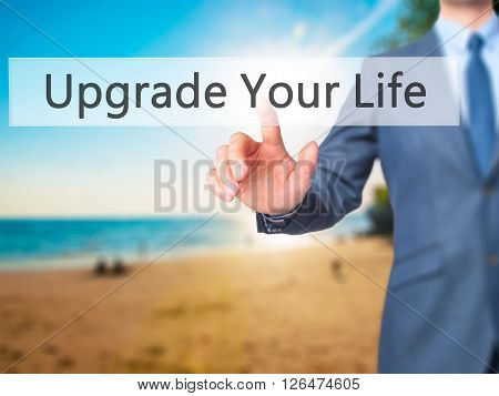 Upgrade Your Life - Businessman Hand Pressing Button On Touch Screen Interface.