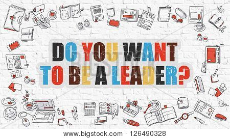 Do You Want To Be a Leader. Multicolor Inscription on White Brick Wall with Doodle Icons Around. Modern Style Illustration. Do You Want To Be a Leader on White Brickwall Background.