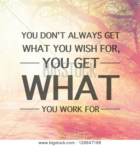Inspirational Typographic Quote - You don't always get what you wish for, you get what you work for