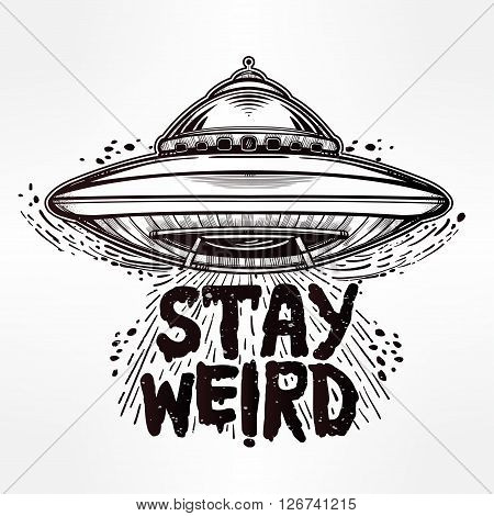 Stay weird. Hand drawn lettering with UFO. Inspirational quote. Aliens,  UFO Background with flying saucer icon. Conspiracy theory concept, print, tattoo art. Isolated vector illustration.