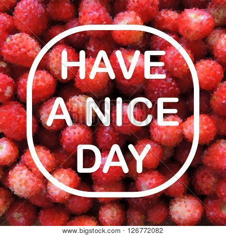 Have a Nice Day Card. White text on photorealistic polygonal strawberry background. Vector illustration with many triangular shapes. Greeting card with many mature red strawberries and white phrase