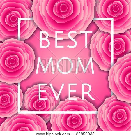 Best Mom Ever! Vector Greeting Card. Pink Red Rosefloral Pattern Background. Mother Day Calligraphy
