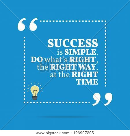 Inspirational Motivational Quote. Success Is Simple. Do What's Right, The Right Way, At The Right Ti