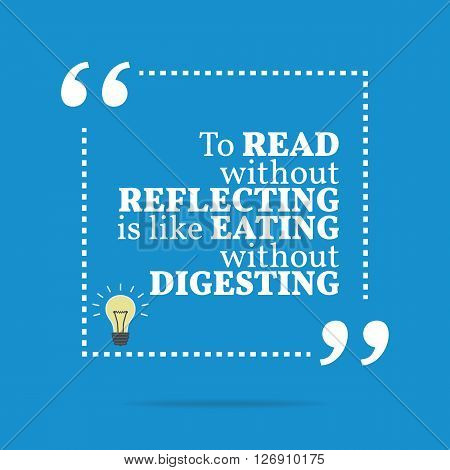 Inspirational Motivational Quote. To Read Without Reflecting Is Like Eating Without Digesting.