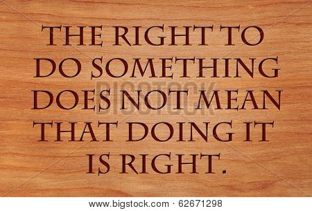 The right to do something does not mean that doing it is right - quote by William Safire on wooden red oak background
