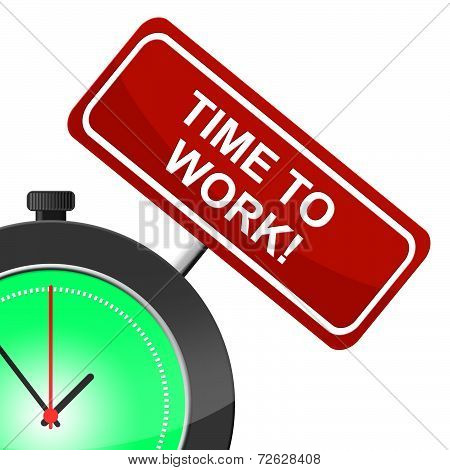 Time To Work Represents Working Hire And Employment