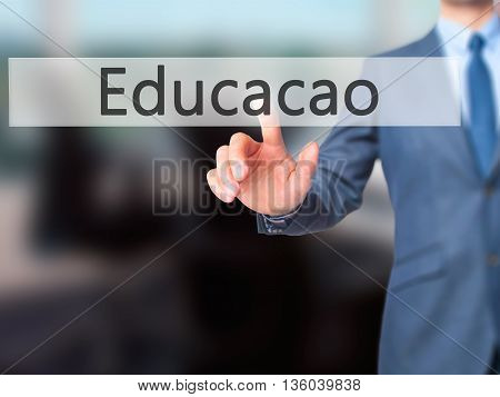 Education (educacao In Portuguese) - Businessman Hand Pressing Button On Touch Screen Interface.