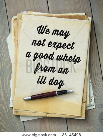Traditional English proverb. We may not expect a good whelp from an ill dog