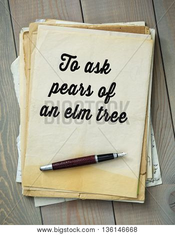 Traditional English proverb.  To ask pears of an elm tree