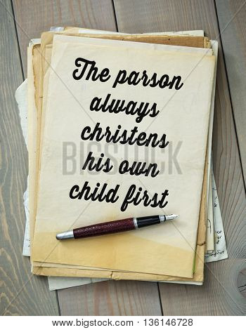 Traditional English proverb.   The parson always christens his own child first