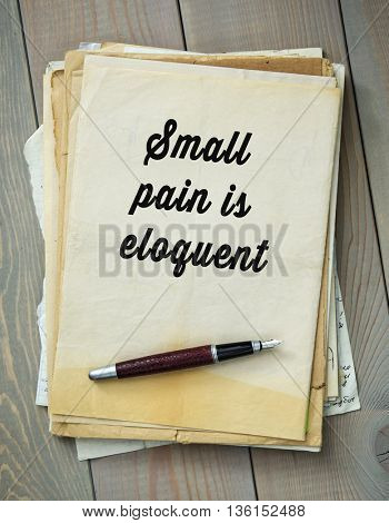 Traditional English proverb.  Small pain is eloquent