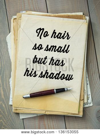 Traditional English proverb.  No hair so small but has his shadow